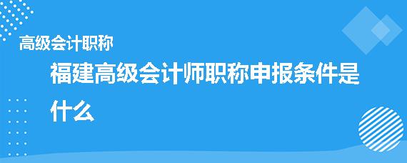 福建高級會計師職稱申報條件是什么