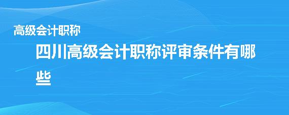四川高級會計職稱評審條件有哪些