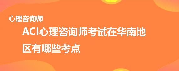ACI心理咨詢師考試在華南地區有哪些考點