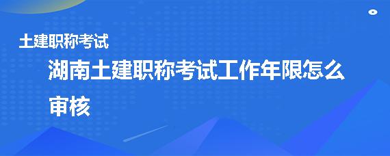 湖南土建職稱考試工作年限怎么審核