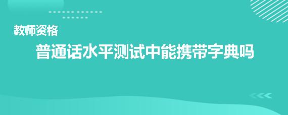 普通话水平测试中能携带字典吗