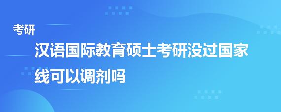 汉语国际教育硕士考研没过国家线可以调剂吗